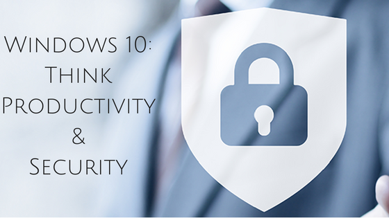 Windows 10: Think Productivity & Security