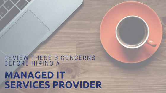 Considering outsourcing your IT? Review these 3 concerns before you hire a Managed Service Provider